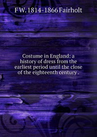 Costume in England: a history of dress from the earliest period until the close of the eighteenth century ., F W. 1814-1866 Fairholt обложка-превью