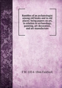 Rambles of an archaeologist among old books and in old places: being papers on art, in relation to archaeology, painting, art-decoration, and art-manufacture, F W. 1814-1866 Fairholt обложка-превью