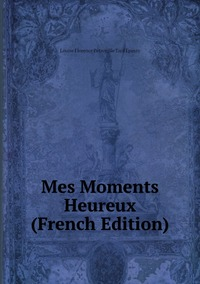 Mes Moments Heureux (French Edition), Louise Florence Petronille Tard Epinay обложка-превью