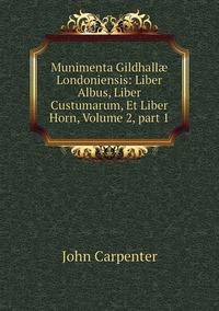 Munimenta Gildhallæ Londoniensis: Liber Albus, Liber Custumarum, Et Liber Horn, Volume 2,part 1, John Carpenter обложка-превью