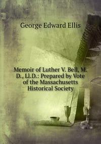 Memoir of Luther V. Bell, M.D., Ll.D.: Prepared by Vote of the Massachusetts Historical Society, Ellis George Edward обложка-превью