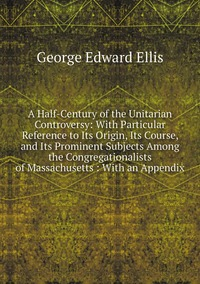 A Half-Century of the Unitarian Controversy: With Particular Reference to Its Origin, Its Course, and Its Prominent Subjects Among the Congregationalists of Massachusetts : With an Appendix, Ellis George Edward обложка-превью