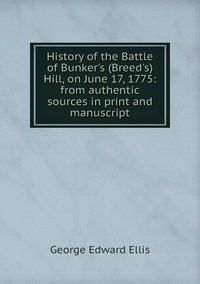 History of the Battle of Bunker's (Breed's) Hill, on June 17, 1775: from authentic sources in print and manuscript, Ellis George Edward обложка-превью