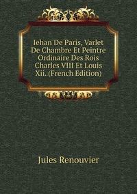 Iehan De Paris, Varlet De Chambre Et Peintre Ordinaire Des Rois Charles VIII Et Louis Xii. (French Edition), Jules Renouvier обложка-превью