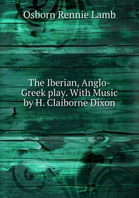 The Iberian, Anglo-Greek play. With Music by H. Claiborne Dixon, Osborn Rennie Lamb обложка-превью
