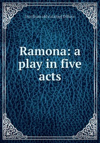 Ramona: a play in five acts, Ina [from old catalog] Dillaye обложка-превью