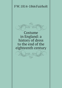 Costume in England: a history of dress to the end of the eighteenth century, F W. 1814-1866 Fairholt обложка-превью
