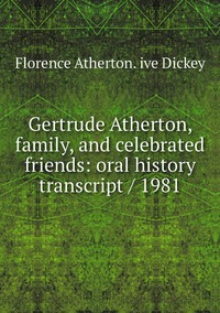 Gertrude Atherton, family, and celebrated friends: oral history transcript / 1981, Florence Atherton. ive Dickey обложка-превью