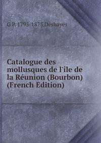 Catalogue des mollusques de l'île de la Réunion (Bourbon) (French Edition), G P. 1795-1875 Deshayes обложка-превью