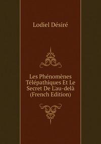 Les Phénomènes Télépathiques Et Le Secret De L'au-delà (French Edition), Lodiel Desire обложка-превью