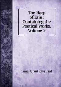 The Harp of Erin: Containing the Poetical Works, Volume 2, James Grant Raymond обложка-превью