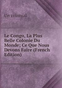 Le Congo, La Plus Belle Colonie Du Monde; Ce Que Nous Devons Faire (French Edition), Un colonial обложка-превью