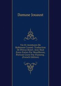 Vie Et Aventures De Robinson Crusoé: Traduction De Petrus Borel; Avec Huit Eaux-Fortes Par Mouilleron, Portrait Gravé Par Flameng . (French Edition), Damase Jouaust обложка-превью
