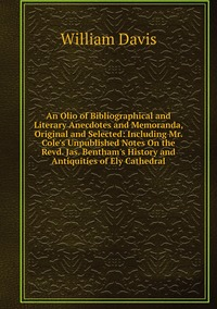 Книга под заказ: «An Olio of Bibliographical and Literary Anecdotes and Memoranda, Original and Selected: Including Mr. Cole's Unpublished Notes On the Revd. Jas. Bentham's History and Antiquities of Ely Cathedral»