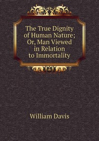 Книга под заказ: «The True Dignity of Human Nature; Or, Man Viewed in Relation to Immortality»