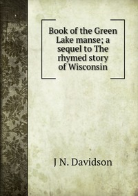 Book of the Green Lake manse; a sequel to The rhymed story of Wisconsin, J N. Davidson обложка-превью