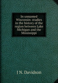 In unnamed Wisconsin: studies in the history of the region between Lake Michigan and the Mississippi, J N. Davidson обложка-превью