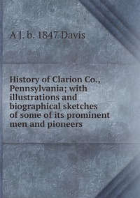 History of Clarion Co., Pennsylvania; with illustrations and biographical sketches of some of its prominent men and pioneers, A J. b. 1847 Davis обложка-превью