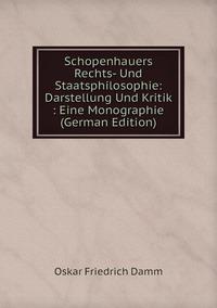 Schopenhauers Rechts- Und Staatsphilosophie: Darstellung Und Kritik : Eine Monographie (German Edition), Oskar Friedrich Damm обложка-превью
