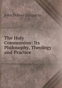The Holy Communion: Its Philosophy, Theology and Practice, John Dobree Dalgairns обложка-превью
