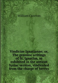 Vindiciae Ignatianae; or, The genuine writings of St. Ignatius, as exhibited in the antient Syriac version, vindicated from the charge of heresy, William Cureton обложка-превью