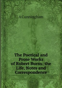 The Poetical and Prose Works of Robert Burns: the Life, Notes and Correspondence, A CUNNINGHAM обложка-превью