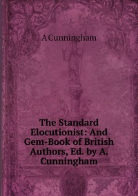 The Standard Elocutionist: And Gem-Book of British Authors, Ed. by A. Cunningham, A CUNNINGHAM обложка-превью