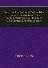 Constitución Colonial De Las Islas De Cuba Y Puerto Rico Y Leyes Complementarias Del Régimen Autonómico (Spanish Edition), Puerto Rico обложка-превью