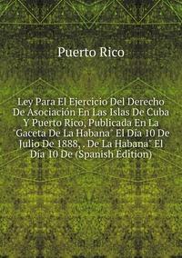 Ley Para El Ejercicio Del Derecho De Asociación En Las Islas De Cuba Y Puerto Rico, Publicada En La 'Gaceta De La Habana' El Día 10 De Julio De 1888, . De La Habana' El Día 10 De (Spanish Edition), Puerto Rico обложка-превью
