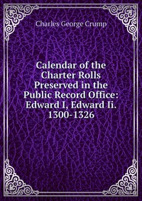 Calendar of the Charter Rolls Preserved in the Public Record Office: Edward I, Edward Ii. 1300-1326, Charles George Crump обложка-превью