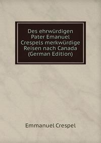 Des ehrwürdigen Pater Emanuel Crespels merkwürdige Reisen nach Canada (German Edition), Emmanuel Crespel обложка-превью