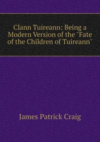 Clann Tuireann: Being a Modern Version of the 'Fate of the Children of Tuireann', James Patrick Craig обложка-превью