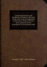Centennial history and handbook of Indiana: the story of the state from its beginning to the close of the civil war, and a general survey of progress to the present time, George S. 1857-1941 Cottman обложка-превью