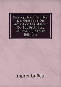 Descripcion Histórica Del Obispado De Osma: Con El Catálogo De Sus Prelados, Volume 2 (Spanish Edition), Imprenta Real обложка-превью