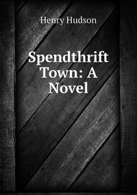 Spendthrift Town: A Novel, Henry Hudson обложка-превью