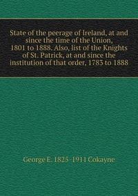 State of the peerage of Ireland, at and since the time of the Union, 1801 to 1888. Also, list of the Knights of St. Patrick, at and since the institution of that order, 1783 to 1888, George E. 1825-1911 Cokayne обложка-превью