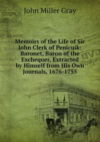 Memoirs of the Life of Sir John Clerk of Penicuik: Baronet, Baron of the Exchequer, Extracted by Himself from His Own Journals, 1676-1755, John Miller Gray обложка-превью