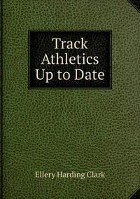 Track Athletics Up to Date, Ellery Harding Clark обложка-превью