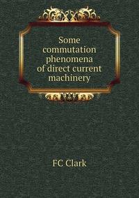 Some commutation phenomena of direct current machinery, FC Clark обложка-превью