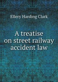 A treatise on street railway accident law, Ellery Harding Clark обложка-превью