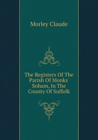 The Registers Of The Parish Of Monks' Soham, In The County Of Suffolk, Morley Claude обложка-превью