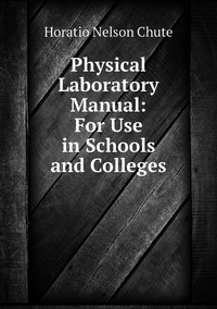 Physical Laboratory Manual: For Use in Schools and Colleges, Horatio Nelson Chute обложка-превью