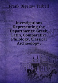 Investigations Representing the Departments: Greek, Latin, Comparative Philology, Classical Archæology ., Frank Bigelow Tarbell обложка-превью