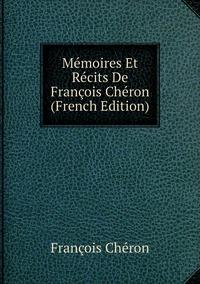 Mémoires Et Récits De François Chéron (French Edition), Francois Cheron обложка-превью