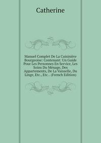 Manuel Complet De La Cuisinière Bourgeoise: Contenant: Un Guide Pour Les Personnes En Service, Les Soins Du Ménage, Des Appartements, De La Vaisselle, Du Linge, Etc., Etc. . (French Edition), Catherine обложка-превью