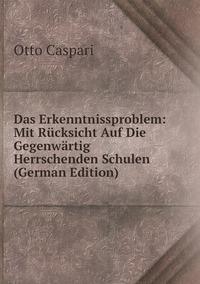 Das Erkenntnissproblem: Mit Rücksicht Auf Die Gegenwärtig Herrschenden Schulen (German Edition), Otto Caspari обложка-превью