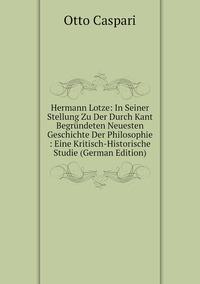 Hermann Lotze: In Seiner Stellung Zu Der Durch Kant Begründeten Neuesten Geschichte Der Philosophie : Eine Kritisch-Historische Studie (German Edition), Otto Caspari обложка-превью