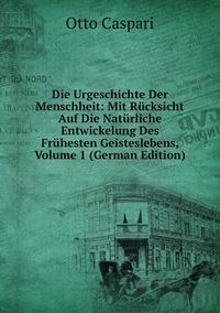 Die Urgeschichte Der Menschheit: Mit Rücksicht Auf Die Natürliche Entwickelung Des Frühesten Geisteslebens, Volume 1 (German Edition), Otto Caspari обложка-превью