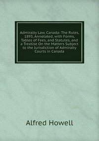 Admiralty Law, Canada: The Rules, 1893, Annotated, with Forms, Tables of Fees, and Statutes, and a Treatise On the Matters Subject to the Jurisdiction of Admiralty Courts in Canada, Alfred Howell обложка-превью