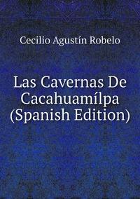Las Cavernas De Cacahuamílpa (Spanish Edition), Cecilio Agustin Robelo обложка-превью